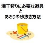 潮干狩りに必要な道具は?あさりの砂抜き方法もご紹介!!