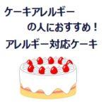 ケーキアレルギー対応のケーキはある?乳、卵、小麦粉不使用の市販ケーキ