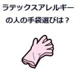 ラテックスアレルギーの手袋選びは?ゴム手袋、ニトリル手袋、ビニール手袋の違いって何?